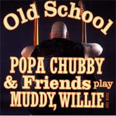 Old School - Popa Chubby & Friends Play Muddy, Willie and More